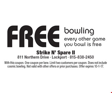 free bowling every other game you bowl is free. With this coupon. One coupon per lane. Limit two customers per coupon. Does not include cosmic bowling. Not valid with other offers or prior purchases. Offer expires 10-1-17.