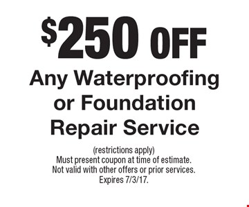 $250 off any waterproofing or foundation repair service. (restrictions apply) Must present coupon at time of estimate. Not valid with other offers or prior services. Expires 7/3/17.