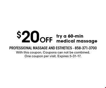 $20 off try a 60-min medical massage. With this coupon. Coupons can not be combined. One coupon per visit. Expires 5-31-17.