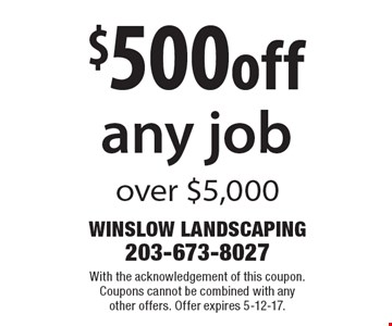$500 off any job over $5,000. With the acknowledgement of this coupon. Coupons cannot be combined with any other offers. Offer expires 5-12-17.