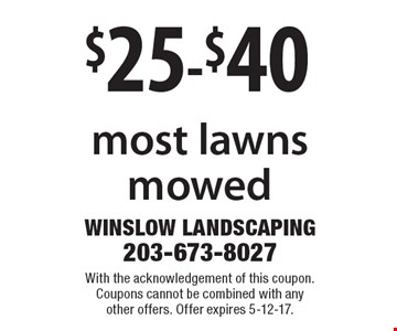 $25-$40 most lawns mowed. With the acknowledgement of this coupon. Coupons cannot be combined with any other offers. Offer expires 5-12-17.