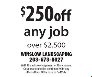 $250 off any job over $2,500. With the acknowledgement of this coupon. Coupons cannot be combined with any other offers. Offer expires 5-12-17.