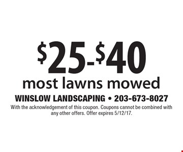 $25-$40 most lawns mowed. With the acknowledgement of this coupon. Coupons cannot be combined with any other offers. Offer expires 5/12/17.