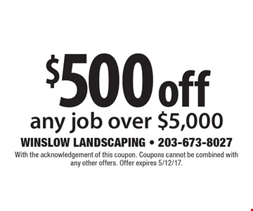 $500 off any job over $5,000. With the acknowledgement of this coupon. Coupons cannot be combined with any other offers. Offer expires 5/12/17.