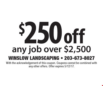$250 off any job over $2,500. With the acknowledgement of this coupon. Coupons cannot be combined with any other offers. Offer expires 5/12/17.