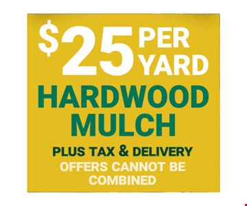 $25 per yard hardwood mulch plus tax and delivery offers cannot be combined