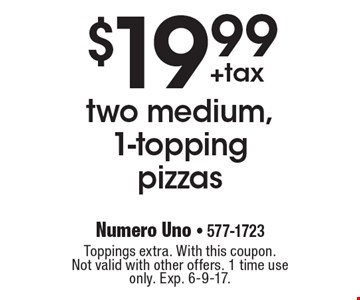 $19.99 +tax two medium, 1-topping pizzas. Toppings extra. With this coupon. Not valid with other offers. 1 time use only. Exp. 6-9-17.