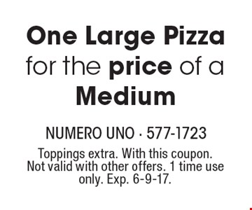 One Large Pizza for the price of a Medium. Toppings extra. With this coupon. Not valid with other offers. 1 time use only. Exp. 6-9-17.