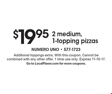$19.95 2 medium, 1-topping pizzas. Additional toppings extra. With this coupon. Cannot be combined with any other offer. 1 time use only. Expires 11-10-17. Go to LocalFlavor.com for more coupons.