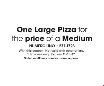 One Large Pizza for the price of a Medium. With this coupon. Not valid with other offers. 1 time use only. Expires 11-10-17. Go to LocalFlavor.com for more coupons.