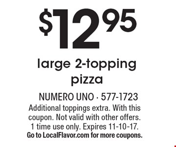 $12.95 large 2-topping pizza. Additional toppings extra. With this coupon. Not valid with other offers. 1 time use only. Expires 11-10-17. Go to LocalFlavor.com for more coupons.