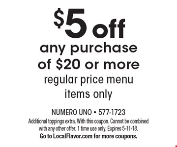 $5 off any purchase of $20 or moreregular price menu items only. Additional toppings extra. With this coupon. Cannot be combined with any other offer. 1 time use only. Expires 5-11-18. Go to LocalFlavor.com for more coupons.