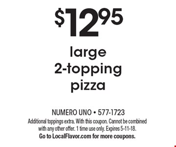 $12.95 large 2-toppingpizza. Additional toppings extra. With this coupon. Cannot be combined with any other offer. 1 time use only. Expires 5-11-18. Go to LocalFlavor.com for more coupons.