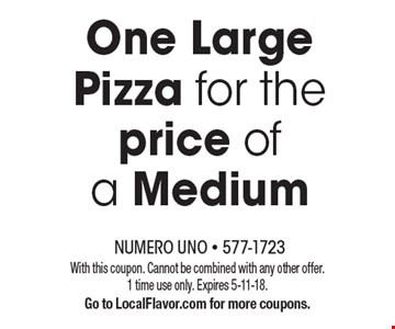 One Large Pizza for the price of a Medium With this coupon. Cannot be combined with any other offer. 1 time use only. Expires 5-11-18. Go to LocalFlavor.com for more coupons.