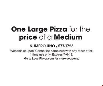 One Large Pizza for the price of a Medium. With this coupon. Cannot be combined with any other offer. 1 time use only. Expires 7-6-18. Go to LocalFlavor.com for more coupons.