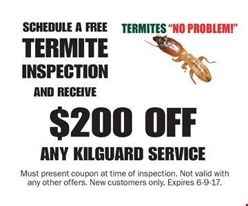 Schedule a free termite inspection and receive $200 off any Kilguard service. Must present coupon at time of inspection. Not valid with any other offers. New customers only. Expires 6-9-17.