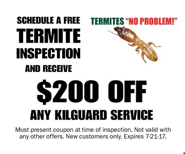 $200 OFF ANY KILGUARD SERVICE SCHEDULE A FREE TERMITE INSPECTION AND RECEIVE. Must present coupon at time of inspection. Not valid with any other offers. New customers only. Expires 7-21-17.