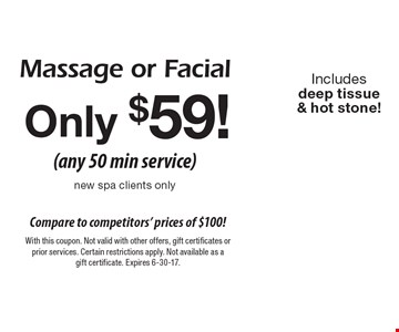 Only $59! (any 50 min service) new spa clients only. Massage or Facial. Includes deep tissue & hot stone! With this coupon. Not valid with other offers, gift certificates or prior services. Certain restrictions apply. Not available as a gift certificate. Expires 6-30-17.