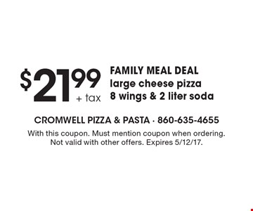 $21.99 + tax family meal deal large cheese pizza, 8 wings & 2 liter soda. With this coupon. Must mention coupon when ordering. Not valid with other offers. Expires 5/12/17.