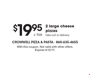 $19.95 + tax 2 large cheese pizzas take-out or delivery. With this coupon. Not valid with other offers. Expires 5/12/17.