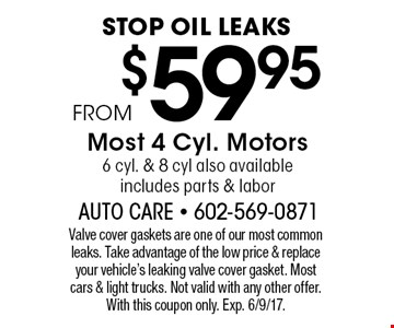 Stop oil leaks. From $59.95 Most 4 Cyl. Motors 6 cyl. & 8 cyl also available. Includes parts & labor. Valve cover gaskets are one of our most common leaks. Take advantage of the low price & replace your vehicle's leaking valve cover gasket. Most cars & light trucks. Not valid with any other offer. With this coupon only. Exp. 6/9/17.
