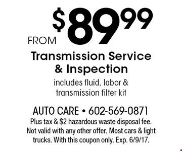 From $89.99 Transmission Service & Inspection. Includes fluid, labor & transmission filter kit. Plus tax & $2 hazardous waste disposal fee.Not valid with any other offer. Most cars & light trucks. With this coupon only. Exp. 6/9/17.