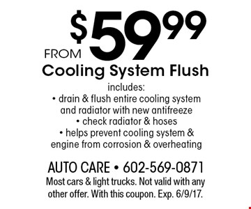 From $59.99 Cooling System Flush. Includes: drain & flush entire cooling system and radiator with new antifreeze, check radiator & hoses, helps prevent cooling system & engine from corrosion & overheating. Most cars & light trucks. Not valid with any other offer. With this coupon. Exp. 6/9/17.