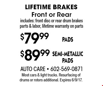 Lifetime brakes. $79.99 Pads, Front or Rear OR $89.99 Semi-metallic pads, Front or Rear. Includes: front disc or rear drum brakes parts & labor, lifetime warranty on parts. Most cars & light trucks. Resurfacing of drums or rotors additional. Expires 6/9/17.