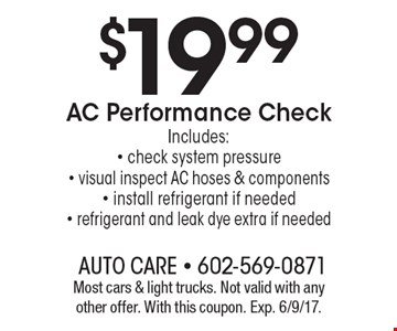 $19.99 AC Performance Check. Includes: - check system pressure - visual inspect AC hoses & components - install refrigerant if needed- refrigerant and leak dye extra if needed . Most cars & light trucks. Not valid with any other offer. With this coupon. Exp. 6/9/17.
