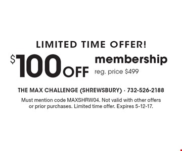 Limited time offer! $100 off membership. Reg. price $499. Must mention code MAXSHRW04. Not valid with other offers or prior purchases. Limited time offer. Expires 5-12-17.