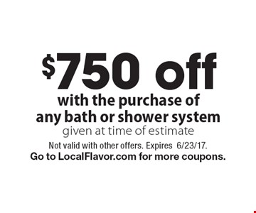 $750 off with the purchase of any bath or shower system given at time of estimate. Not valid with other offers. Expires6/23/17.Go to LocalFlavor.com for more coupons.