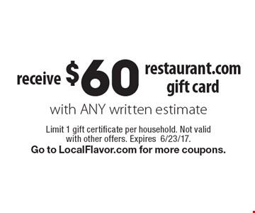 receive $60 restaurant.com gift card with ANY written estimate. Limit 1 gift certificate per household. Not valid with other offers. Expires6/23/17.Go to LocalFlavor.com for more coupons.