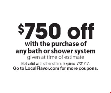 $750 off with the purchase of any bath or shower system given at time of estimate. Not valid with other offers. Expires7/21/17. Go to LocalFlavor.com for more coupons.