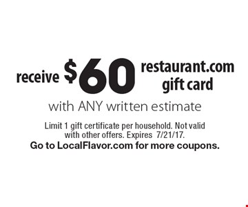 receive $60 restaurant.com gift card with ANY written estimate. Limit 1 gift certificate per household. Not valid with other offers. Expires7/21/17. Go to LocalFlavor.com for more coupons.