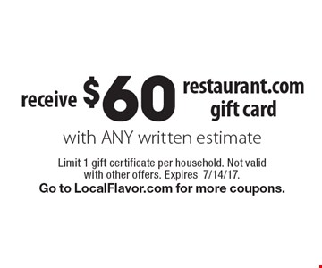 Receive $60 restaurant.com gift card with any written estimate. Limit 1 gift certificate per household. Not valid with other offers. Expires7/14/17.Go to LocalFlavor.com for more coupons.