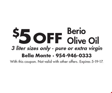 $5 off Berio Olive Oil. 3 liter sizes only, pure or extra virgin. With this coupon. Not valid with other offers. Expires 5-19-17.