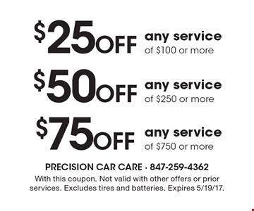 $75 off any service of $750 or more OR $50 Off any service of $250 or more OR $25 off any service of $100 or more. With this coupon. Not valid with other offers or prior services. Excludes tires and batteries. Expires 5/19/17.