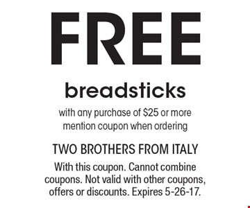 Free breadsticks with any purchase of $25 or more. Mention coupon when ordering. With this coupon. Cannot combine coupons. Not valid with other coupons, offers or discounts. Expires 5-26-17.