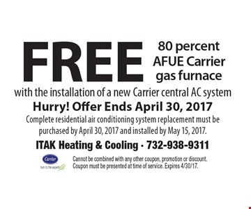 Free 80 percent AFUE Carrier gas furnace. With the installation of a new Carrier central AC systemHurry! Offer Ends April 30, 2017. Complete residential air conditioning system replacement must be purchased by April 30, 2017 and installed by May 15, 2017. Cannot be combined with any other coupon, promotion or discount. Coupon must be presented at time of service. Expires 4/30/17.