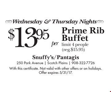 -Wednesday & Thursday Nights- $13.95 per person+ tax & service. Prime Rib Buffet limit 4 people (reg.$15.95). With this certificate. Not valid with other offers or on holidays. Offer expires 5/31/17.