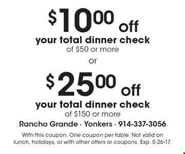 $10.00 off your total dinner check of $50 or more. $25.00 off your total dinner check of $150 or more. With this coupon. One coupon per table. Not valid on lunch, holidays, or with other offers or coupons. Exp. 5-26-17.