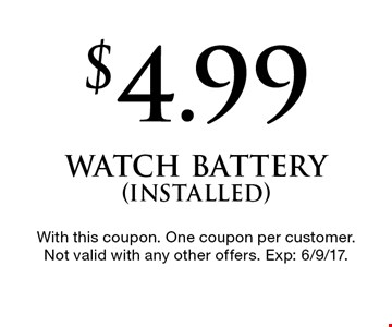 $4.99 watch battery (installed). With this coupon. One coupon per customer. Not valid with any other offers. Exp: 6/9/17.