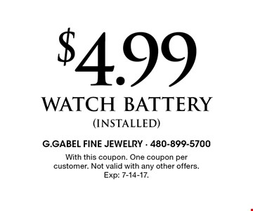 $4.99 watch battery (installed). With this coupon. One coupon per customer. Not valid with any other offers. Exp 7-14-17.