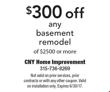 $300 off any basement remodel of $2500 or more. Not valid on prior services, prior contracts or with any other coupon. Valid on installation only. Expires 6/30/17.