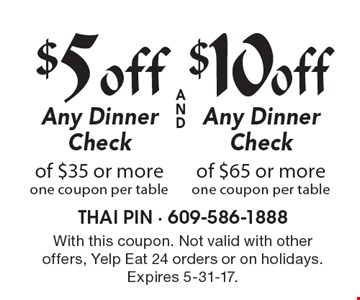 $5 off Any Dinner Check of $35 or more, one coupon per table or $10 off Any Dinner Check of $65 or more, one coupon per table. With this coupon. Not valid with other offers, Yelp Eat 24 orders or on holidays. Expires 5-31-17.