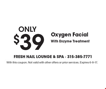 Only $39 for an Oxygen Facial With Enzyme Treatment. With this coupon. Not valid with other offers or prior services. Expires 6-9-17.
