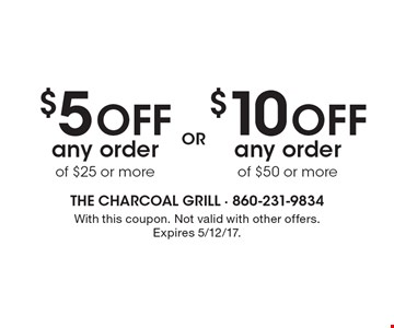 $10 off any order of $50 or more OR $5 off any order of $25 or more. With this coupon. Not valid with other offers. Expires 5/12/17.