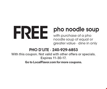 FREE. Pho noodle soup. With purchase of a pho noodle soup of equal or greater value. Dine in only. With this coupon. Not valid with other offers or specials. Expires 11-30-17. Go to LocalFlavor.com for more coupons.