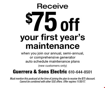 $75 off your first year's maintenance when you join our annual, semi-annual, or comprehensive generator auto schedule maintenance plans (new customers only). Must mention this postcard at the time of joining the plan to receive the $75 discount. Cannot be combined with other GSE offers. Offer expires 11/30/17.