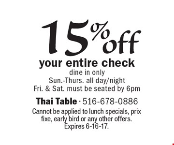 15% off your entire check. Dine in only. Sun.-Thurs. all day/night-Fri. & Sat. must be seated by 6pm. Cannot be applied to lunch specials, prix fixe, early bird or any other offers. Expires 6-16-17.
